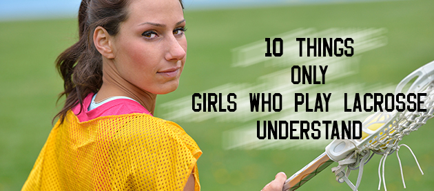10 things only girls who play lacrosse understand