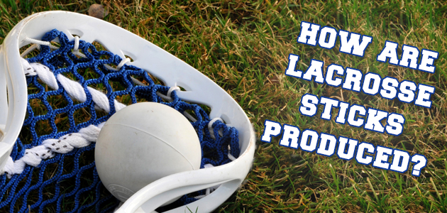 How are lacrosse sticks produced?